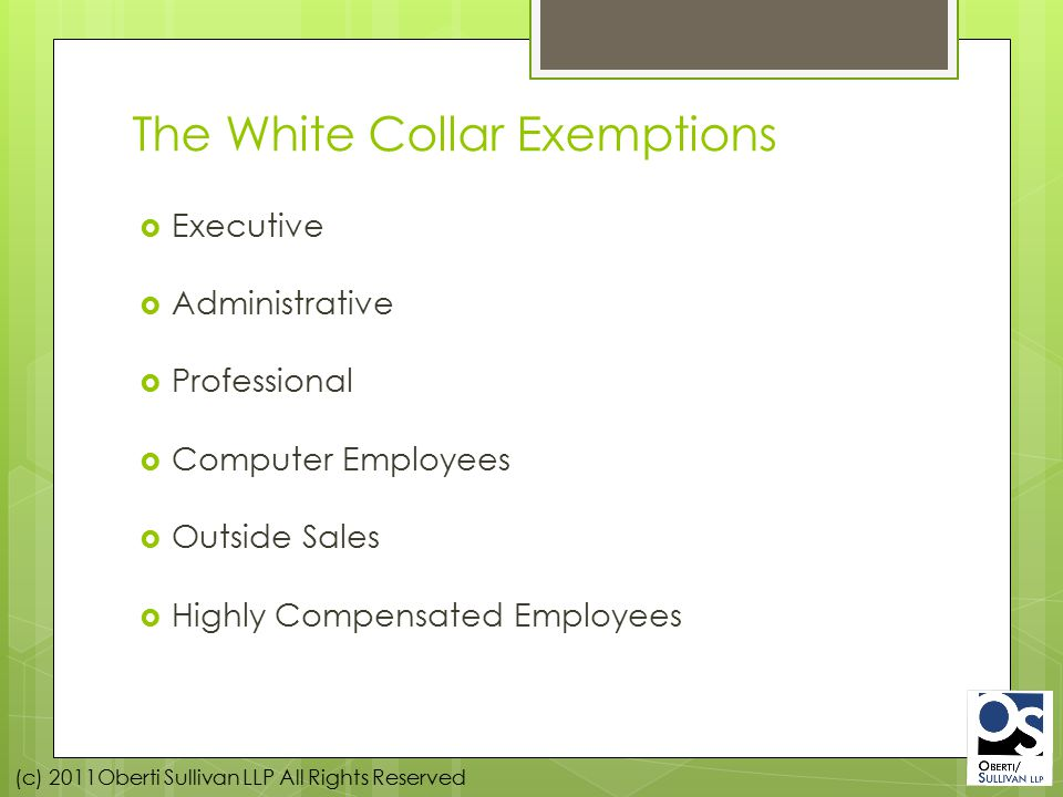 (c) 2011Oberti Sullivan LLP All Rights Reserved The White Collar Exemptions  Executive  Administrative  Professional  Computer Employees  Outside Sales  Highly Compensated Employees