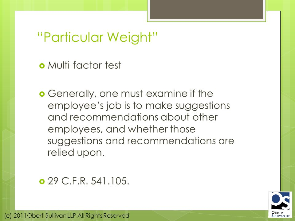 (c) 2011Oberti Sullivan LLP All Rights Reserved Particular Weight  Multi-factor test  Generally, one must examine if the employee's job is to make suggestions and recommendations about other employees, and whether those suggestions and recommendations are relied upon.