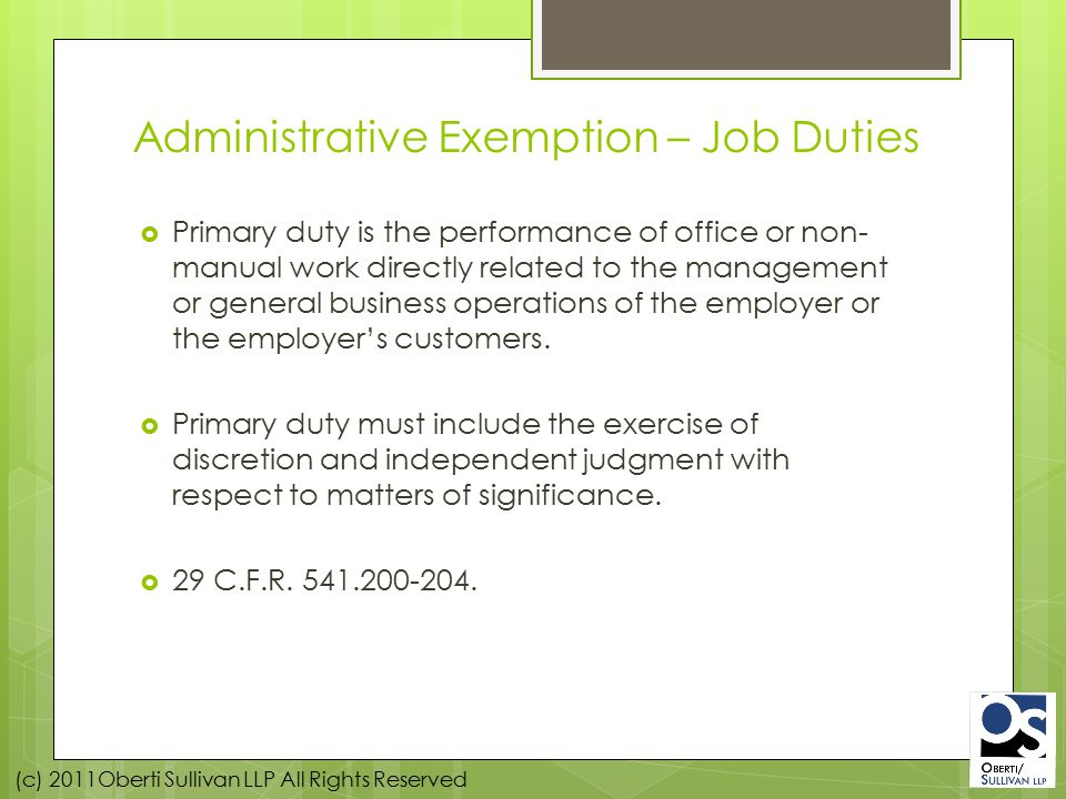 (c) 2011Oberti Sullivan LLP All Rights Reserved Administrative Exemption – Job Duties  Primary duty is the performance of office or non- manual work directly related to the management or general business operations of the employer or the employer's customers.