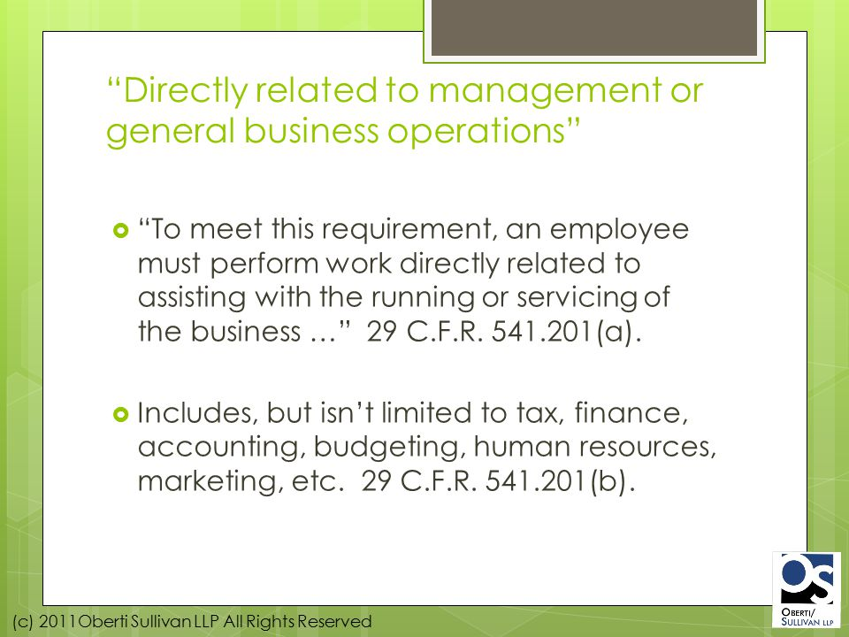 (c) 2011Oberti Sullivan LLP All Rights Reserved Directly related to management or general business operations  To meet this requirement, an employee must perform work directly related to assisting with the running or servicing of the business … 29 C.F.R.