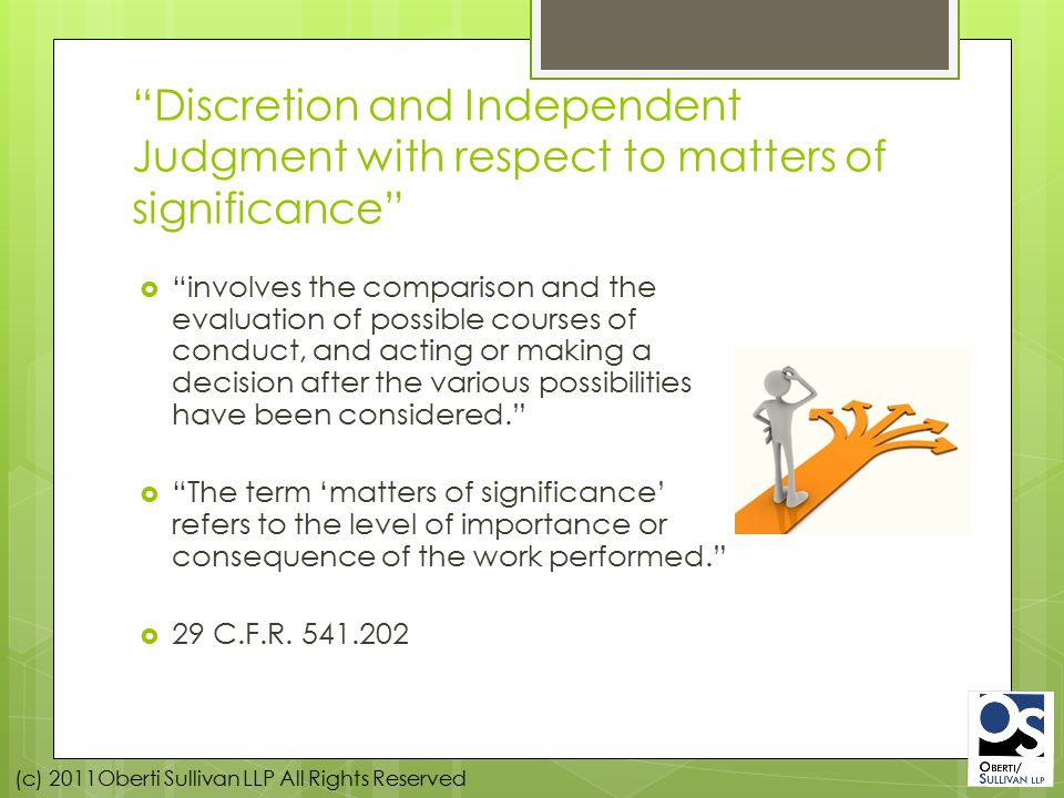 (c) 2011Oberti Sullivan LLP All Rights Reserved Discretion and Independent Judgment with respect to matters of significance  involves the comparison and the evaluation of possible courses of conduct, and acting or making a decision after the various possibilities have been considered.  The term 'matters of significance' refers to the level of importance or consequence of the work performed.  29 C.F.R.