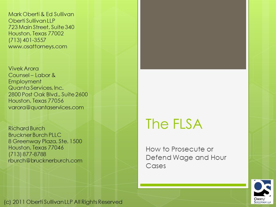 (c) 2011 Oberti Sullivan LLP All Rights Reserved The FLSA How to Prosecute or Defend Wage and Hour Cases Mark Oberti & Ed Sullivan Oberti Sullivan LLP 723 Main Street, Suite 340 Houston, Texas 77002 (713) 401-3557 www.osattorneys.com Vivek Arora Counsel – Labor & Employment Quanta Services, Inc.