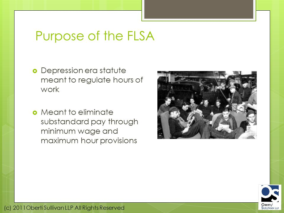 (c) 2011Oberti Sullivan LLP All Rights Reserved Purpose of the FLSA  Depression era statute meant to regulate hours of work  Meant to eliminate substandard pay through minimum wage and maximum hour provisions