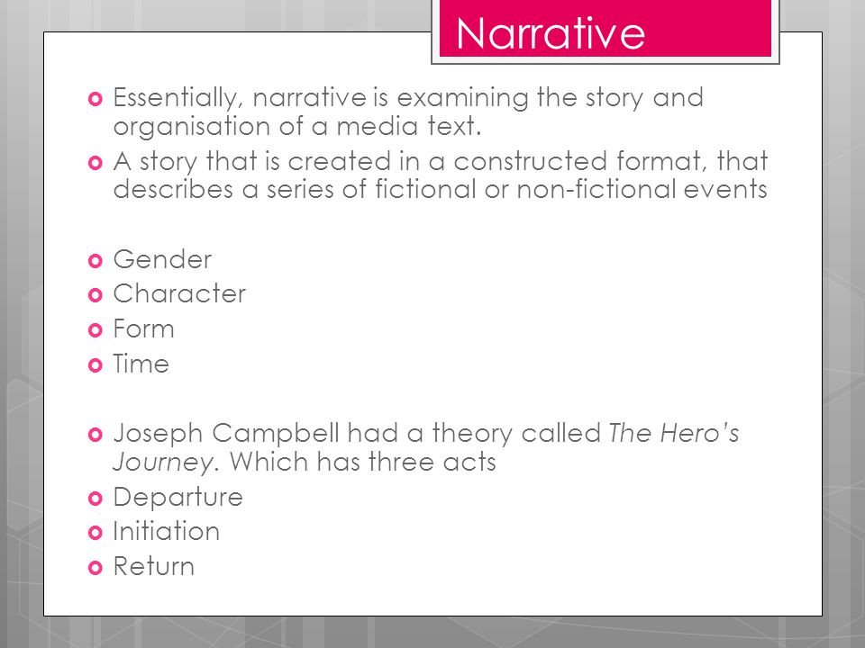 Narrative  Essentially, narrative is examining the story and organisation of a media text.