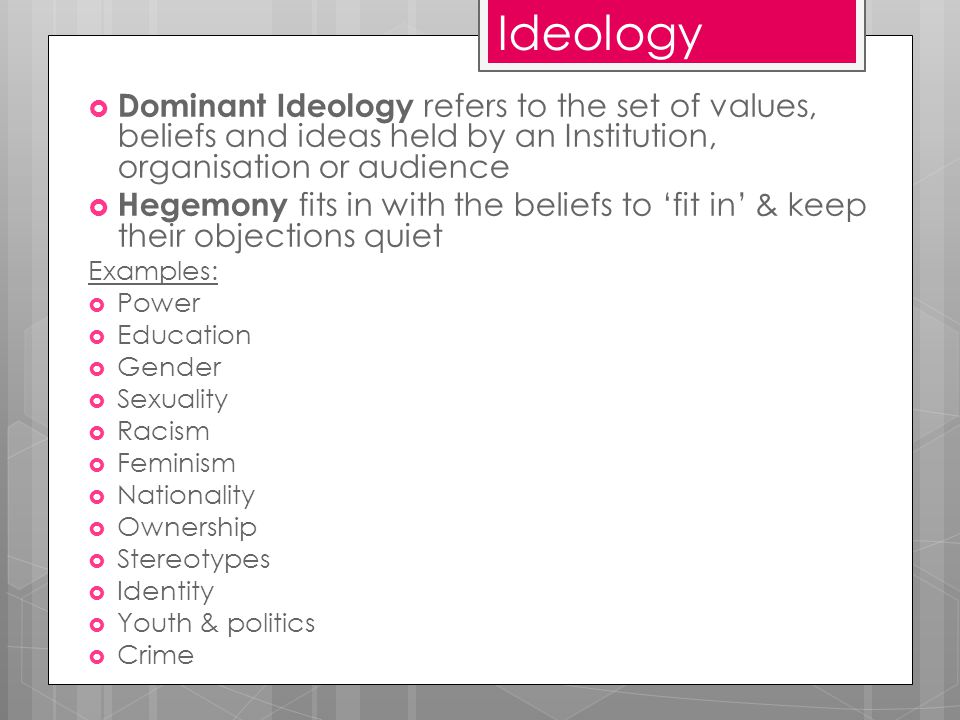 Ideology  Dominant Ideology refers to the set of values, beliefs and ideas held by an Institution, organisation or audience  Hegemony fits in with the beliefs to 'fit in' & keep their objections quiet Examples:  Power  Education  Gender  Sexuality  Racism  Feminism  Nationality  Ownership  Stereotypes  Identity  Youth & politics  Crime