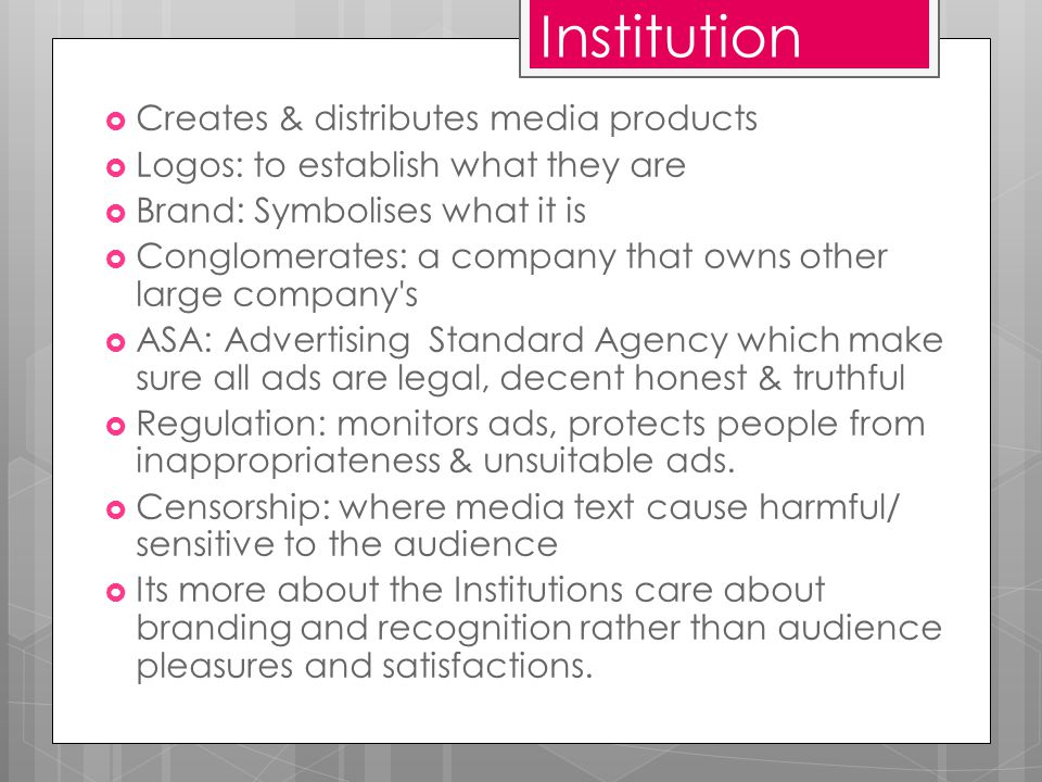 Institution  Creates & distributes media products  Logos: to establish what they are  Brand: Symbolises what it is  Conglomerates: a company that owns other large company s  ASA: Advertising Standard Agency which make sure all ads are legal, decent honest & truthful  Regulation: monitors ads, protects people from inappropriateness & unsuitable ads.