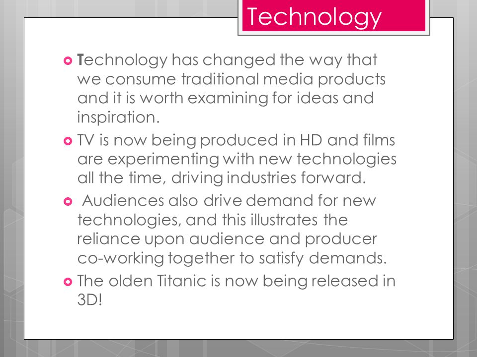 Technology  T echnology has changed the way that we consume traditional media products and it is worth examining for ideas and inspiration.