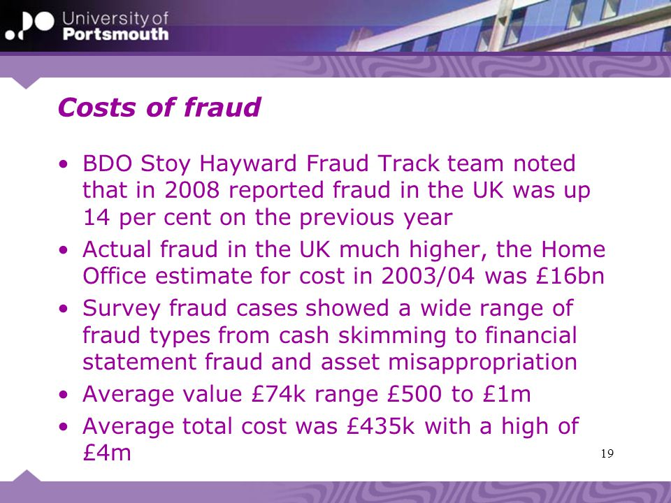 Costs of fraud BDO Stoy Hayward Fraud Track team noted that in 2008 reported fraud in the UK was up 14 per cent on the previous year Actual fraud in the UK much higher, the Home Office estimate for cost in 2003/04 was £16bn Survey fraud cases showed a wide range of fraud types from cash skimming to financial statement fraud and asset misappropriation Average value £74k range £500 to £1m Average total cost was £435k with a high of £4m 19