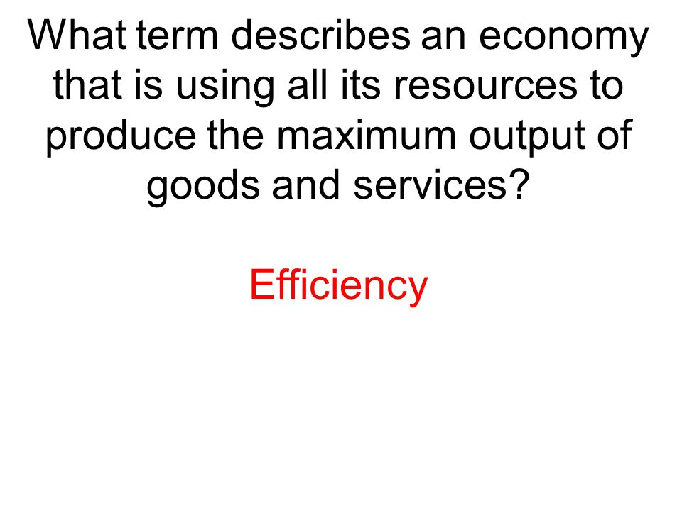 What term describes an economy that is using all its resources to produce the maximum output of goods and services? Efficiency
