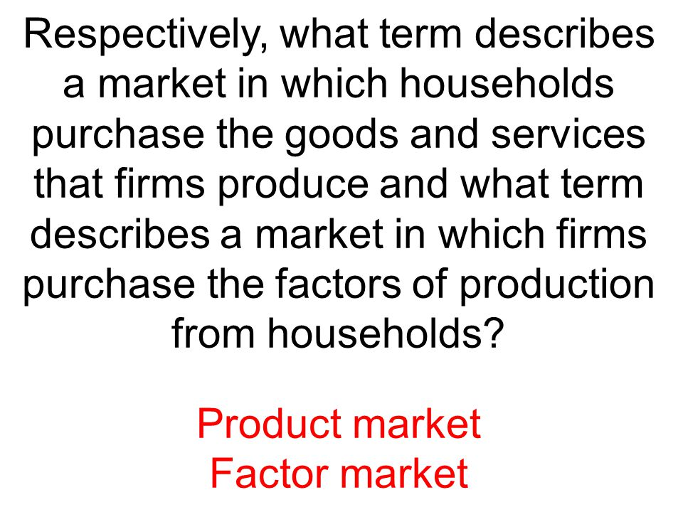 Respectively, what term describes a market in which households purchase the goods and services that firms produce and what term describes a market in
