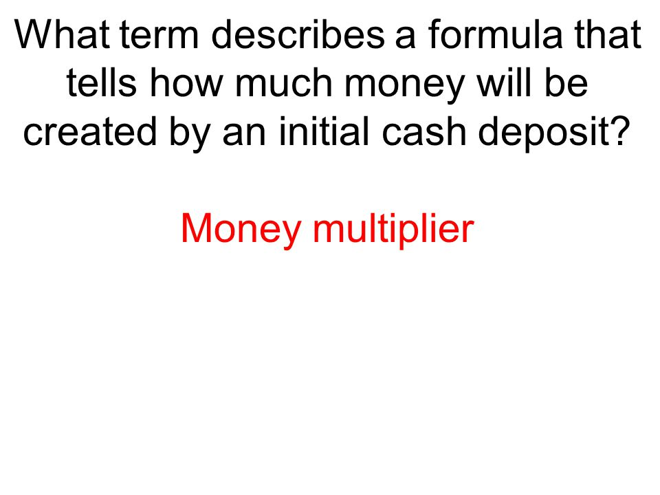 What term describes a formula that tells how much money will be created by an initial cash deposit? Money multiplier