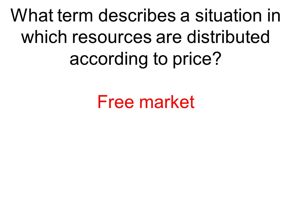 What term describes a situation in which resources are distributed according to price? Free market