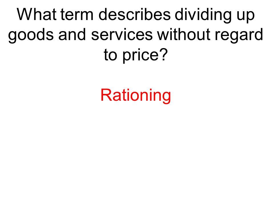 What term describes dividing up goods and services without regard to price? Rationing