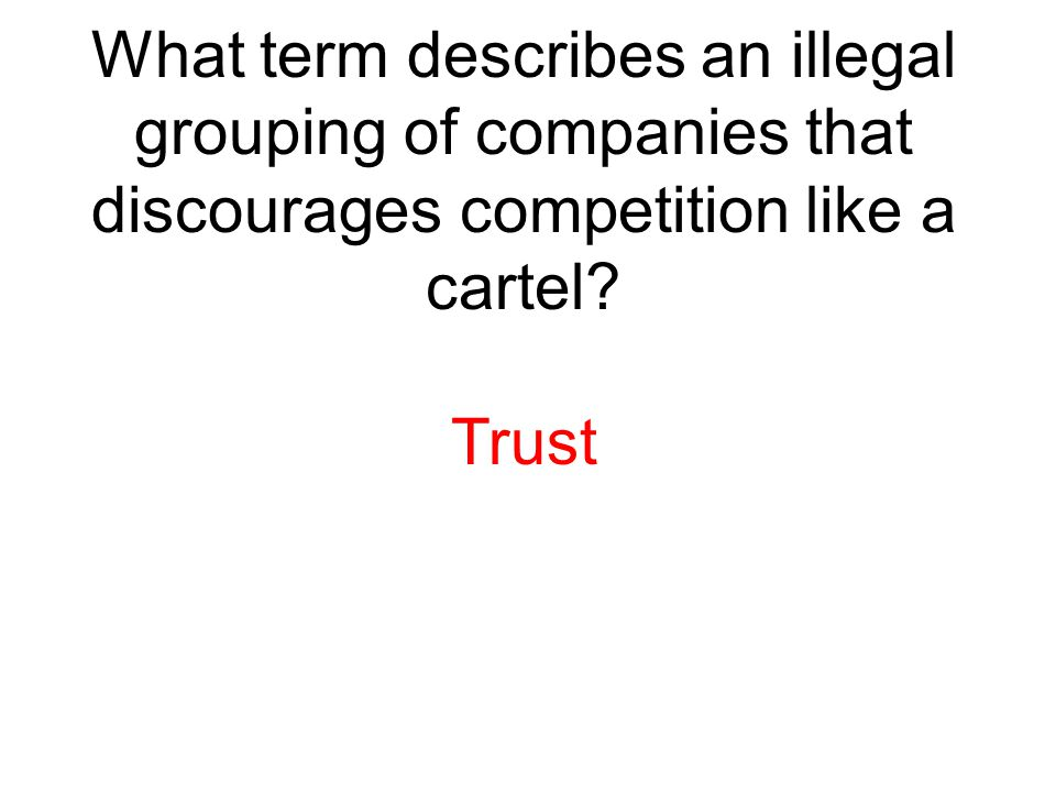 What term describes an illegal grouping of companies that discourages competition like a cartel? Trust