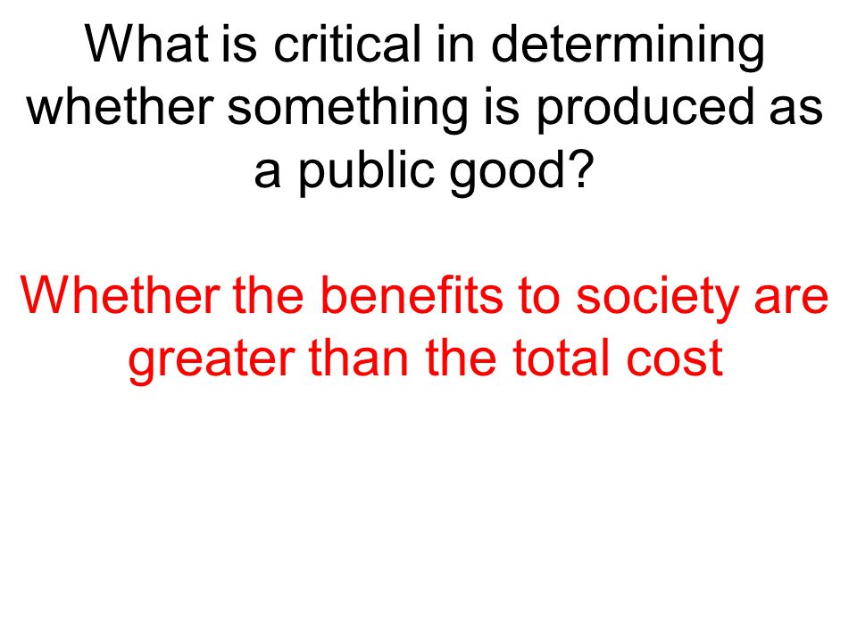What is critical in determining whether something is produced as a public good? Whether the benefits to society are greater than the total cost