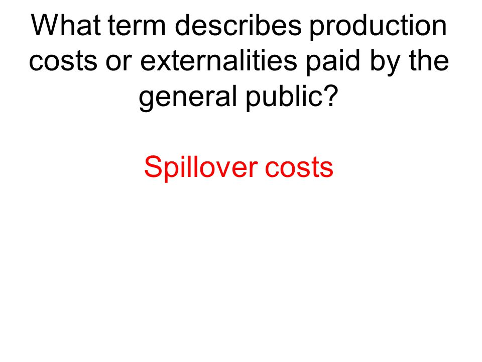 What term describes production costs or externalities paid by the general public? Spillover costs