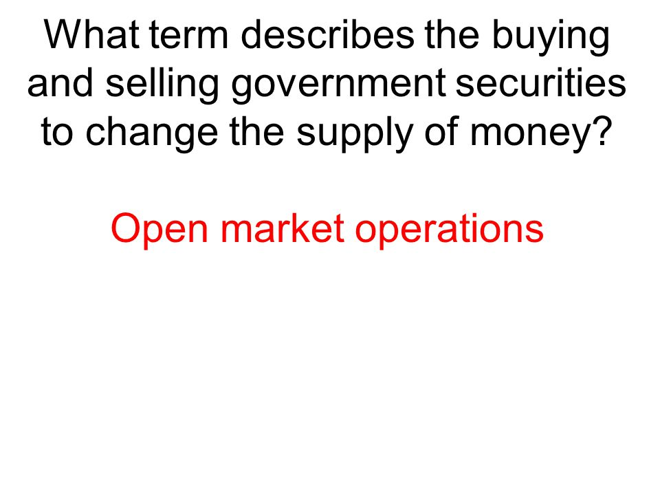 What term describes the buying and selling government securities to change the supply of money? Open market operations