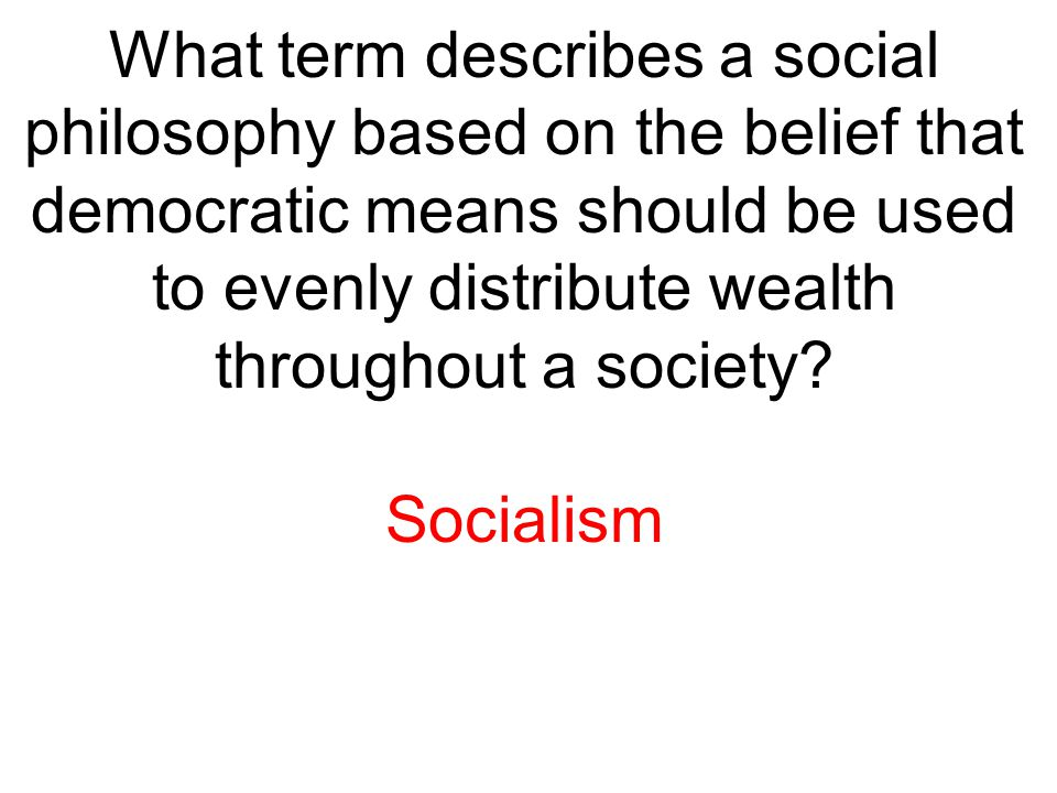 What term describes a social philosophy based on the belief that democratic means should be used to evenly distribute wealth throughout a society? Soc