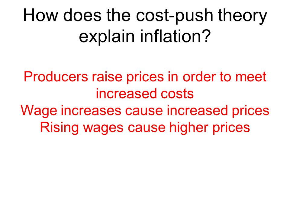 How does the cost-push theory explain inflation? Producers raise prices in order to meet increased costs Wage increases cause increased prices Rising