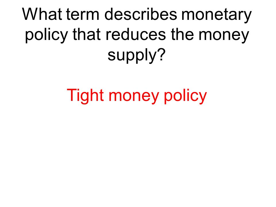 What term describes monetary policy that reduces the money supply? Tight money policy