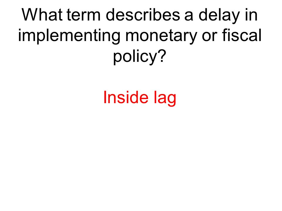What term describes a delay in implementing monetary or fiscal policy? Inside lag