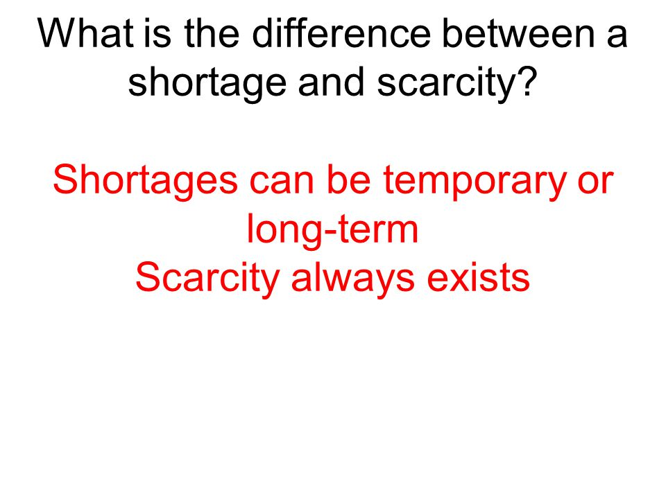 What is the difference between a shortage and scarcity? Shortages can be temporary or long-term Scarcity always exists