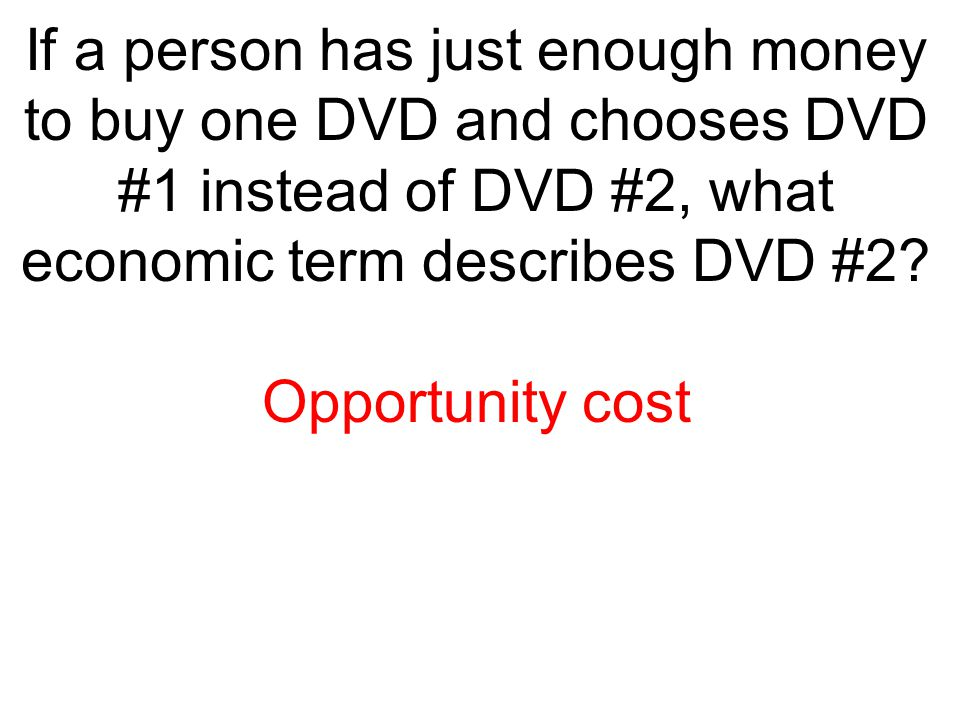If a person has just enough money to buy one DVD and chooses DVD #1 instead of DVD #2, what economic term describes DVD #2? Opportunity cost