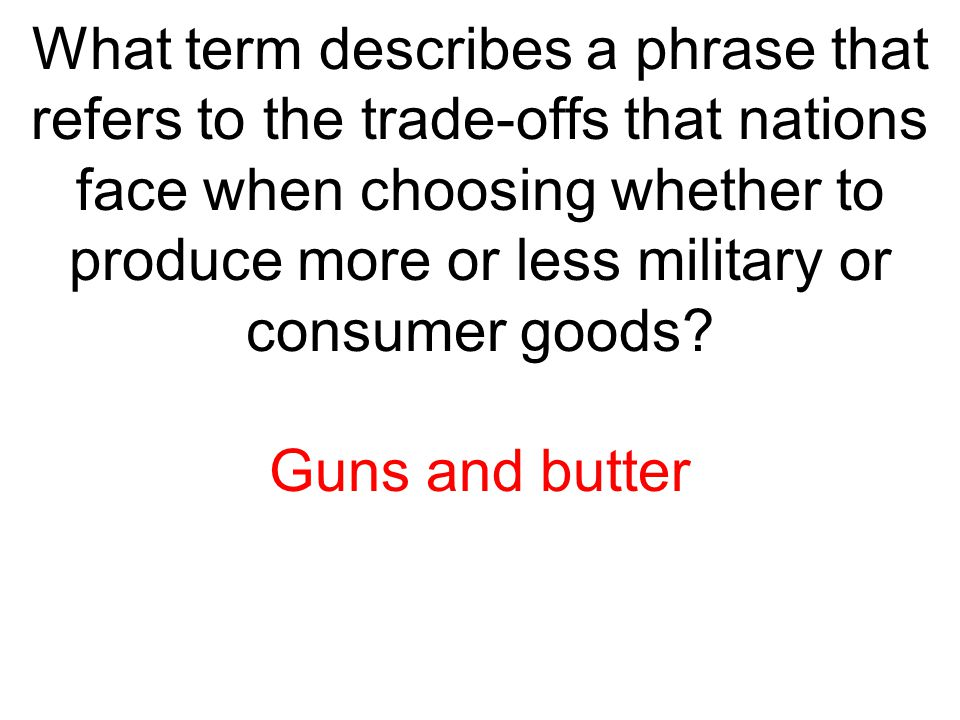 What term describes a phrase that refers to the trade-offs that nations face when choosing whether to produce more or less military or consumer goods?