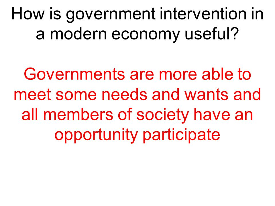 How is government intervention in a modern economy useful? Governments are more able to meet some needs and wants and all members of society have an o