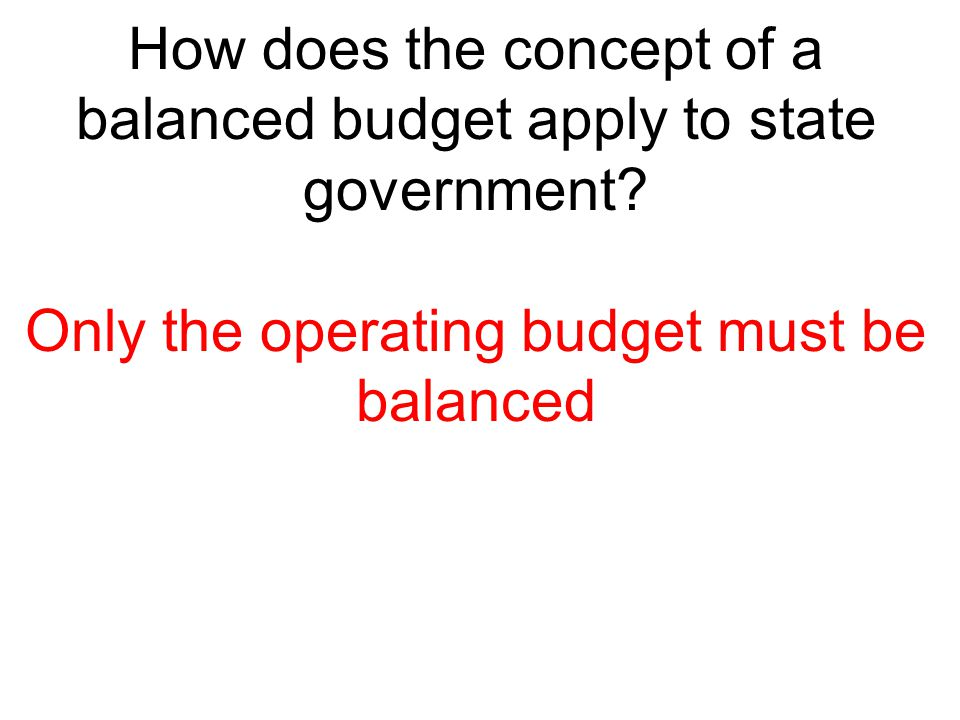 How does the concept of a balanced budget apply to state government? Only the operating budget must be balanced