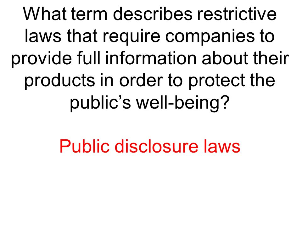 What term describes restrictive laws that require companies to provide full information about their products in order to protect the public's well-bei