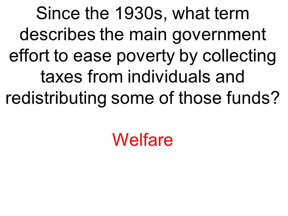 Since the 1930s, what term describes the main government effort to ease poverty by collecting taxes from individuals and redistributing some of those
