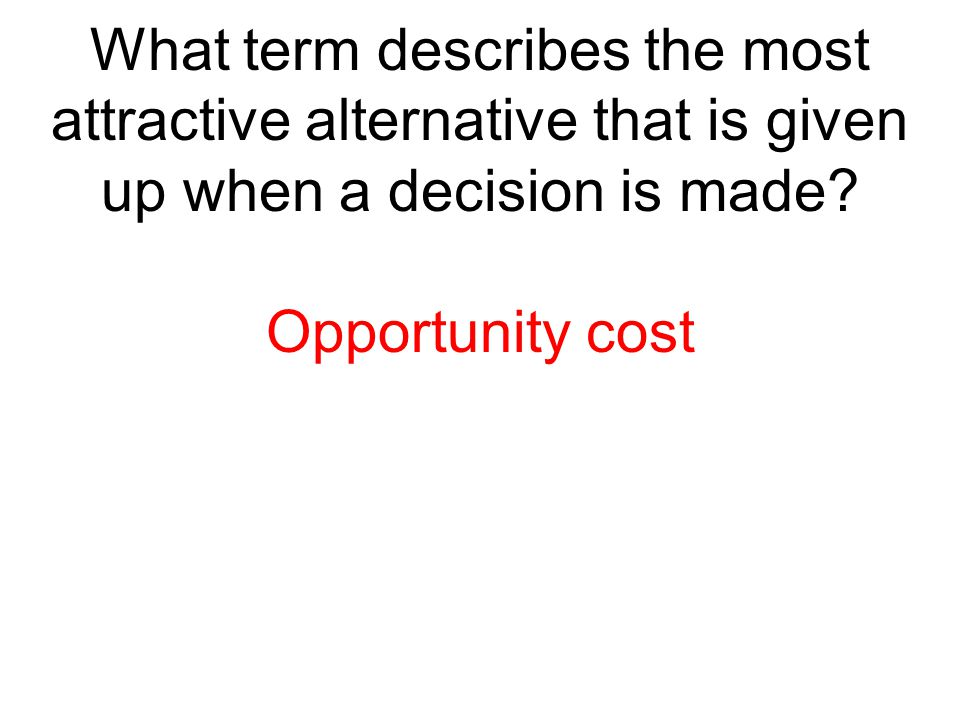 What term describes the most attractive alternative that is given up when a decision is made? Opportunity cost
