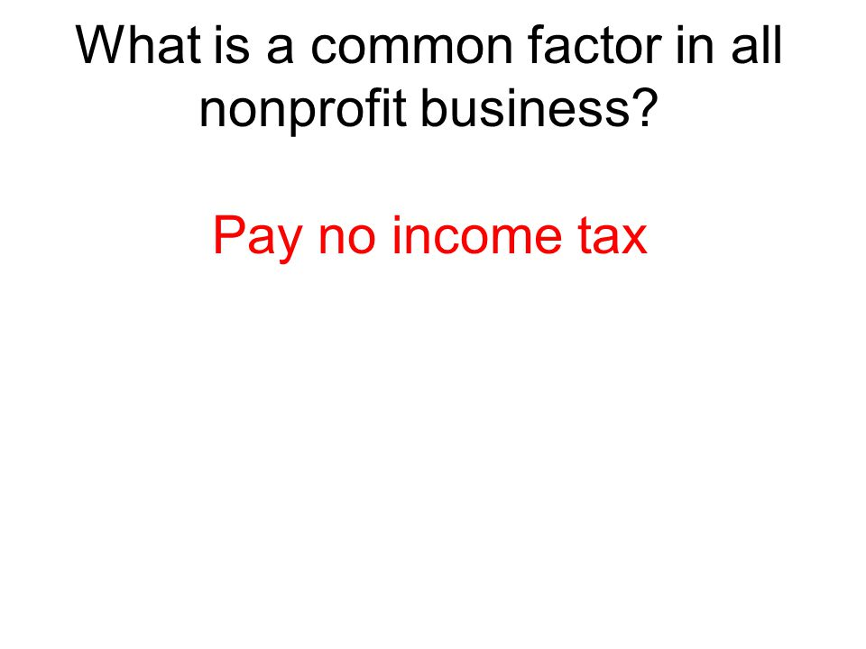 What is a common factor in all nonprofit business? Pay no income tax