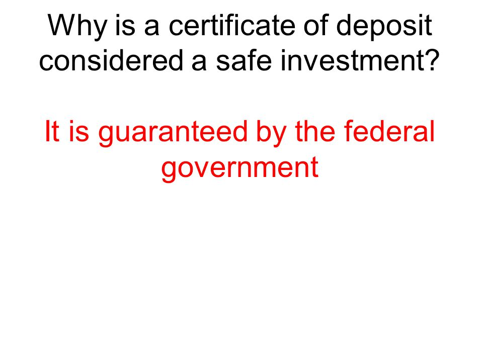 Why is a certificate of deposit considered a safe investment? It is guaranteed by the federal government