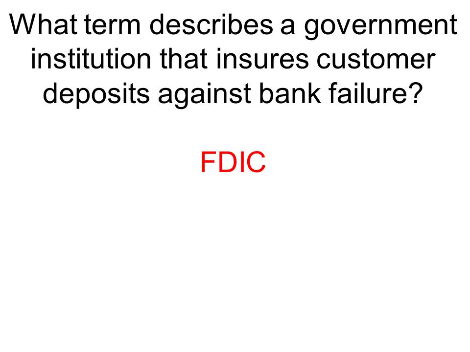 What term describes a government institution that insures customer deposits against bank failure? FDIC