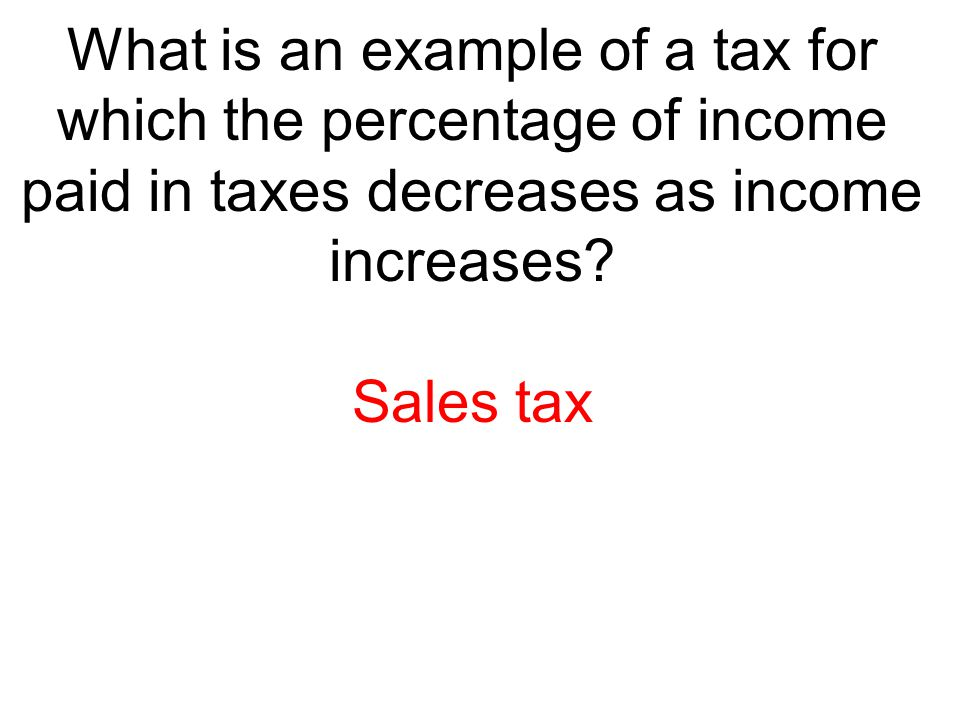 What is an example of a tax for which the percentage of income paid in taxes decreases as income increases? Sales tax