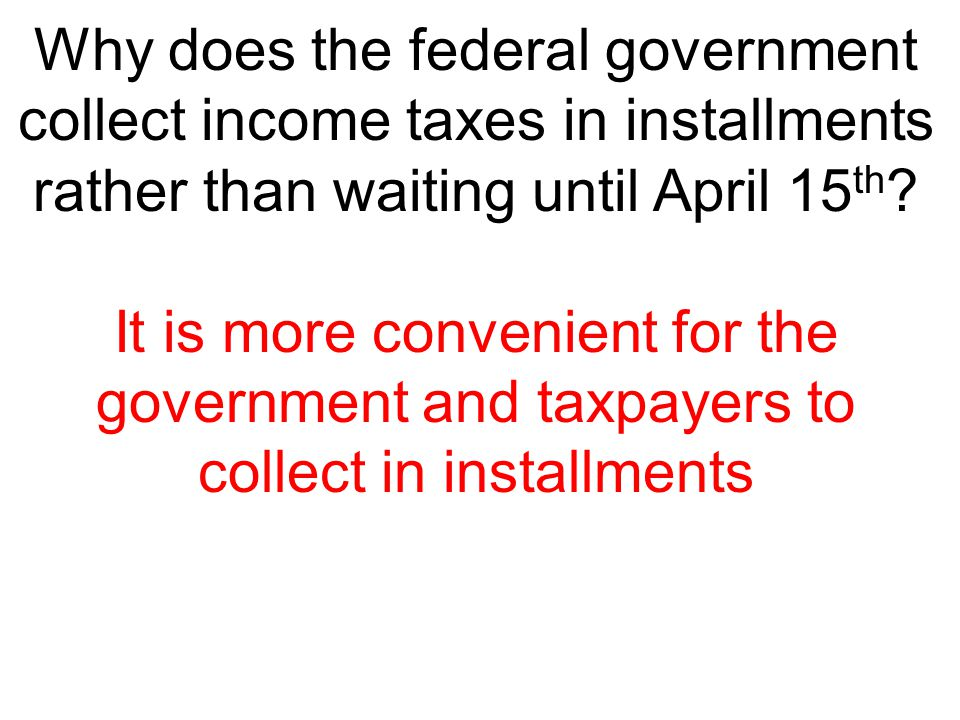 Why does the federal government collect income taxes in installments rather than waiting until April 15 th ? It is more convenient for the government