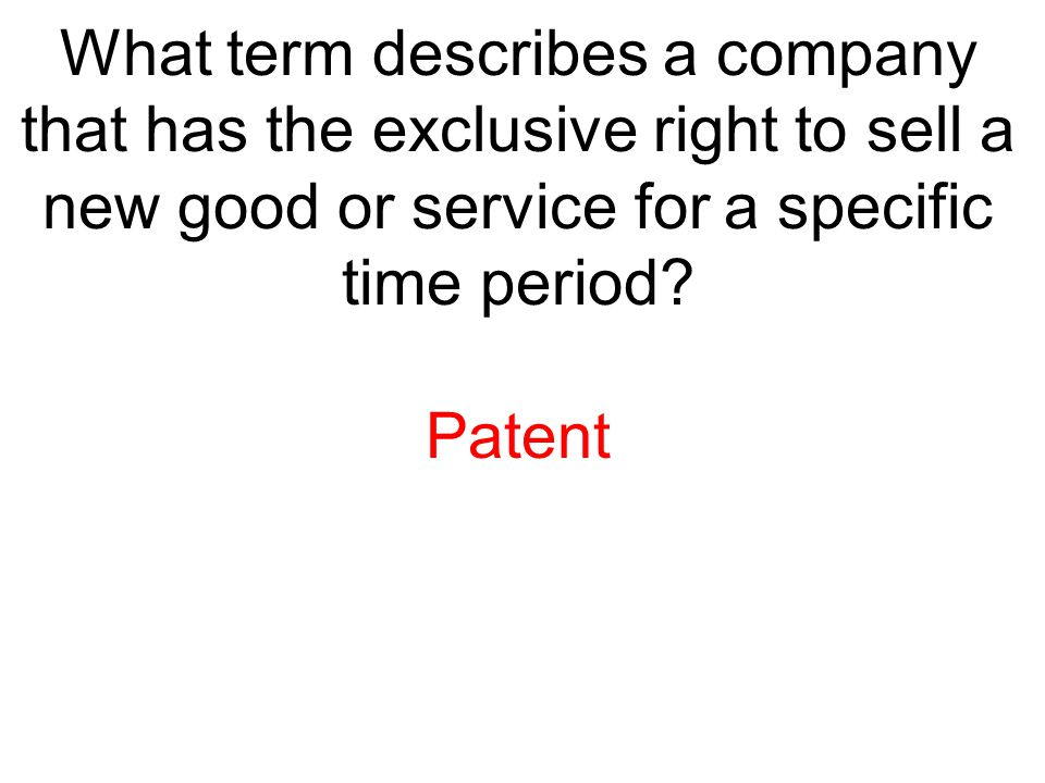 What term describes a company that has the exclusive right to sell a new good or service for a specific time period? Patent