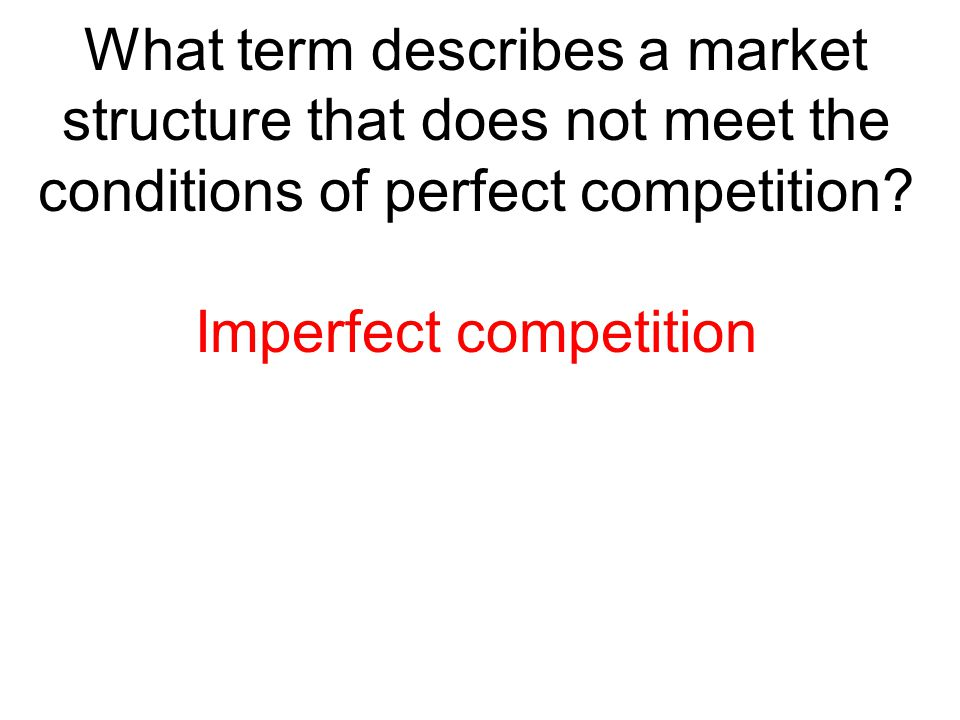 What term describes a market structure that does not meet the conditions of perfect competition? Imperfect competition