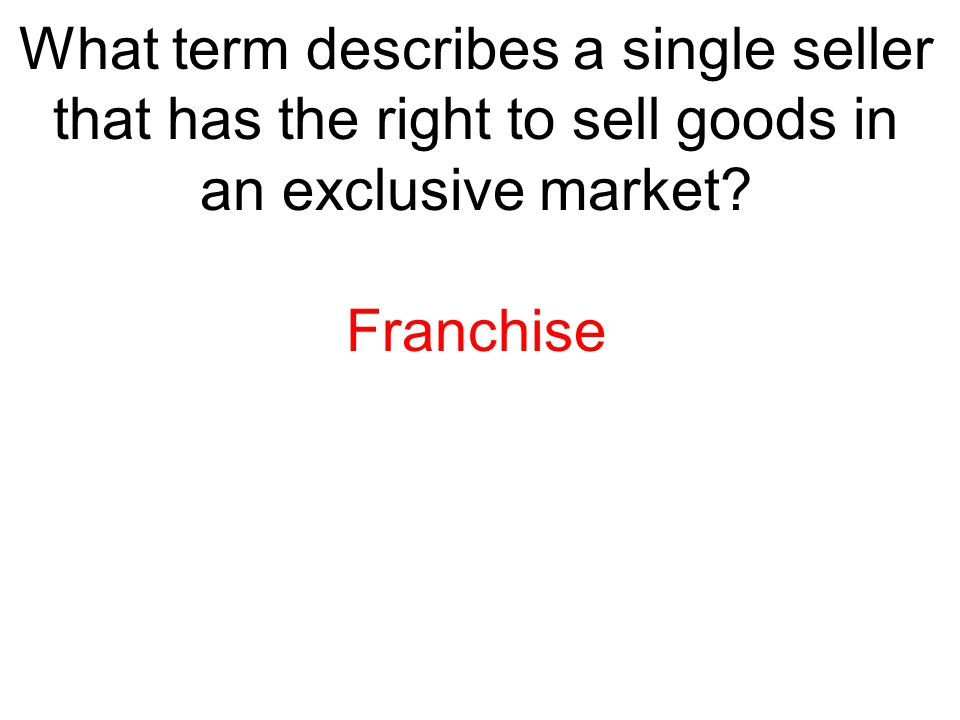 What term describes a single seller that has the right to sell goods in an exclusive market? Franchise