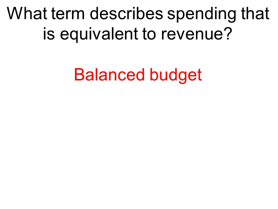What term describes spending that is equivalent to revenue? Balanced budget