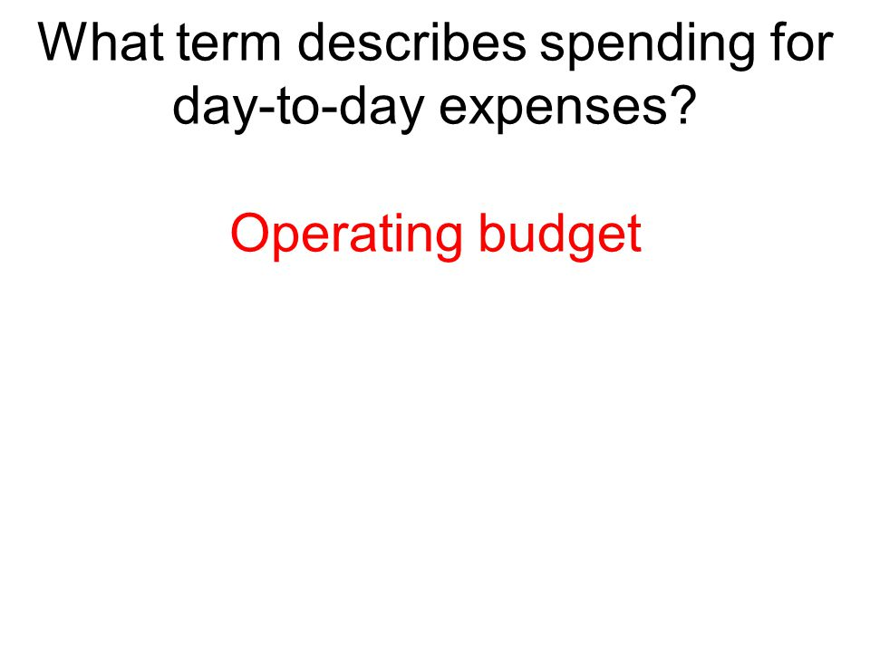 What term describes spending for day-to-day expenses? Operating budget