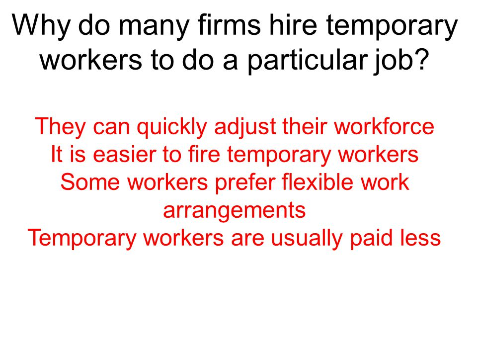 Why do many firms hire temporary workers to do a particular job? They can quickly adjust their workforce It is easier to fire temporary workers Some w