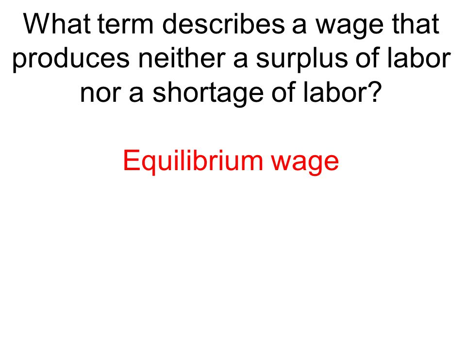 What term describes a wage that produces neither a surplus of labor nor a shortage of labor? Equilibrium wage