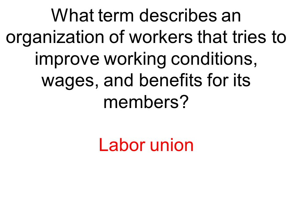 What term describes an organization of workers that tries to improve working conditions, wages, and benefits for its members? Labor union