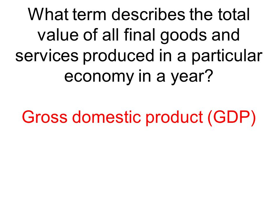 What term describes the total value of all final goods and services produced in a particular economy in a year? Gross domestic product (GDP)