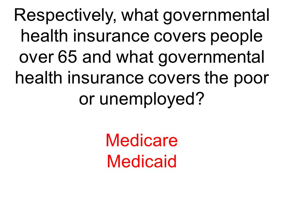 Respectively, what governmental health insurance covers people over 65 and what governmental health insurance covers the poor or unemployed? Medicare
