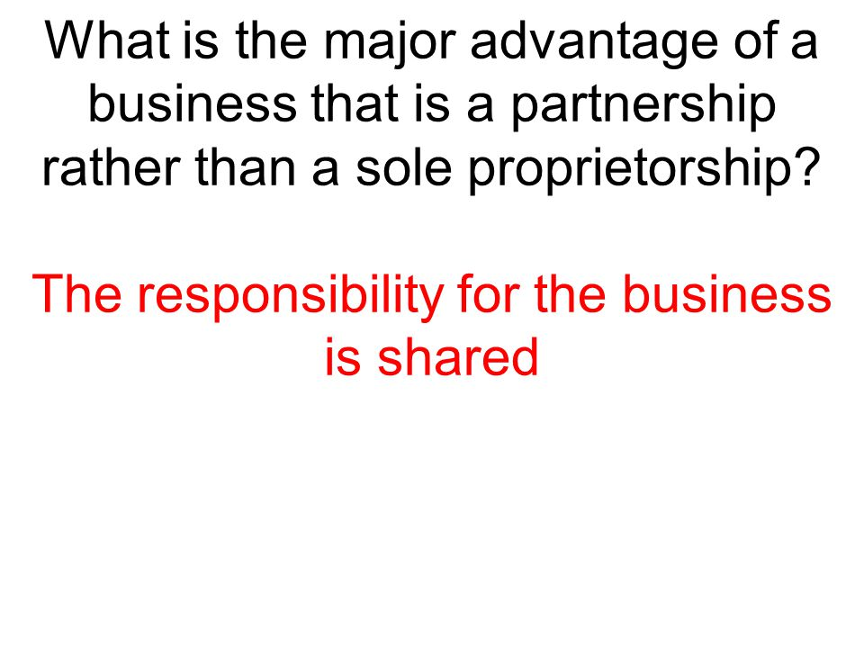 What is the major advantage of a business that is a partnership rather than a sole proprietorship? The responsibility for the business is shared