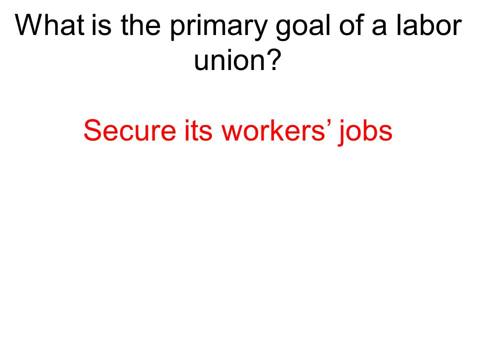 What is the primary goal of a labor union? Secure its workers' jobs